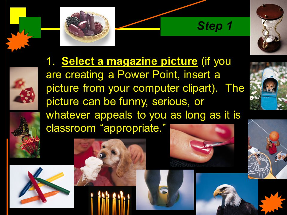 1. Select a magazine picture (if you are creating a Power Point, insert a picture from your computer clipart). The picture can be funny, serious, or w