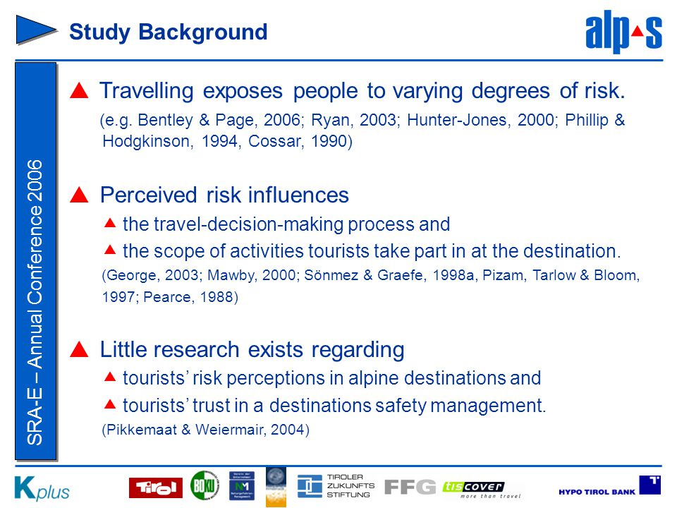 SRA-E – Annual Conference 2006 Research Aims  to examine the perception of holiday risks in alpine destinations  to analyze the impact of various conditions and measures in tourism communities on tourists' trust in a destinations' safety management