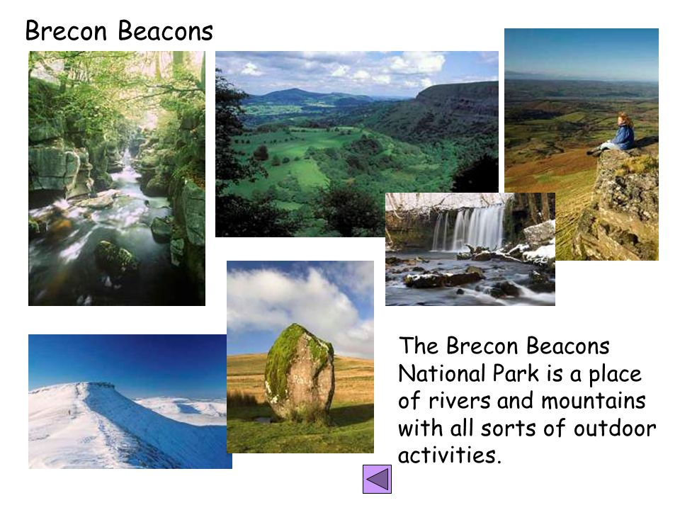 Brecon Beacons The Brecon Beacons National Park is a place of rivers and mountains with all sorts of outdoor activities.