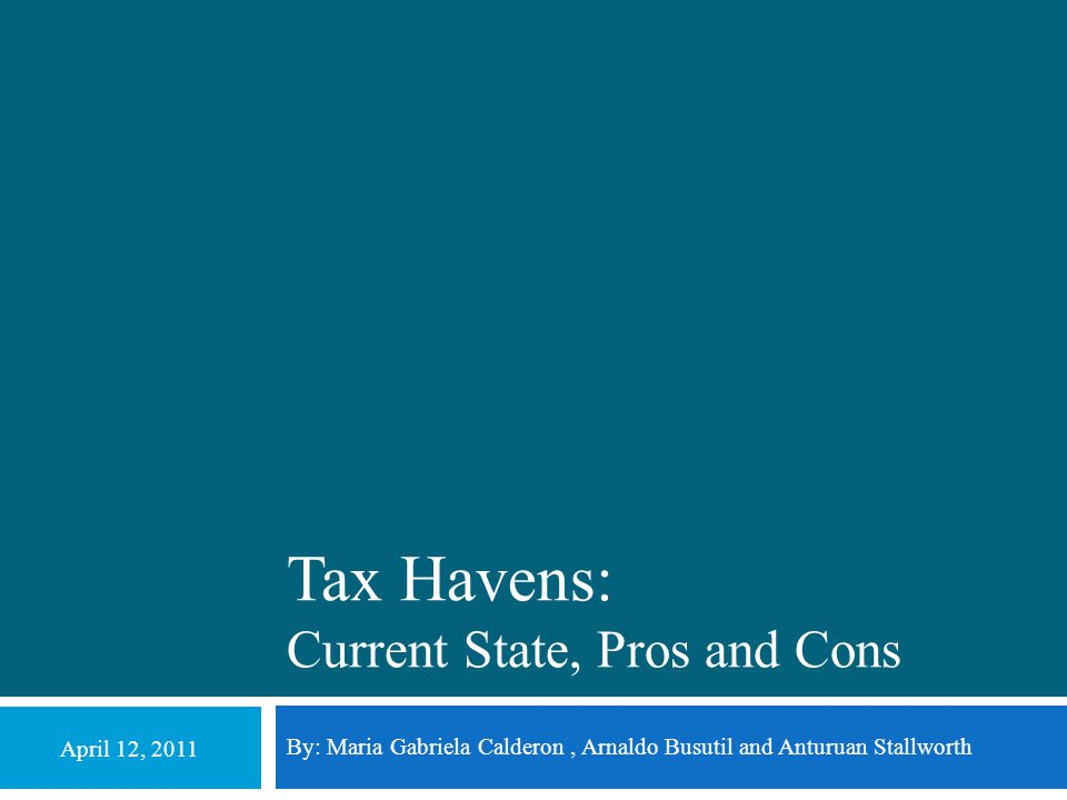 Tax Havens: Current State, Pros and Cons By: Maria Gabriela Calderon, Arnaldo Busutil and Anturuan Stallworth April 12, 2011