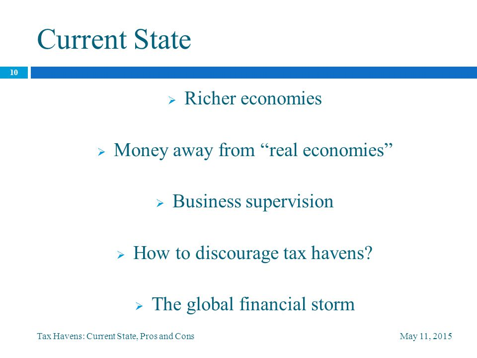 Current State May 11, 2015Tax Havens: Current State, Pros and Cons 10  Richer economies  Money away from real economies  Business supervision  How to discourage tax havens.