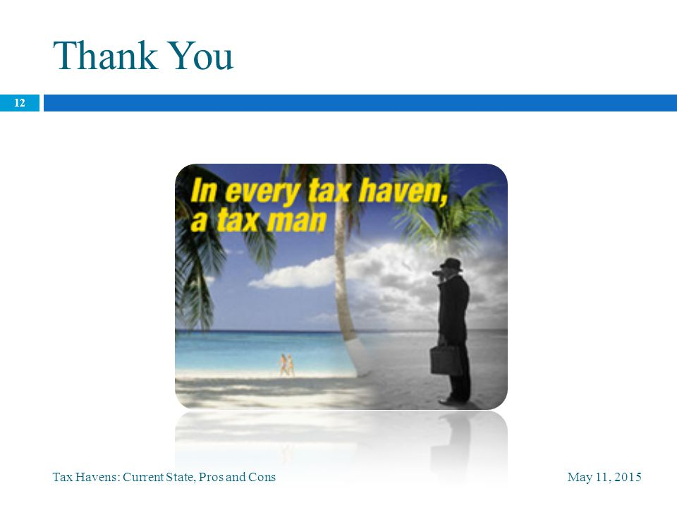 Thank You May 11, 2015Tax Havens: Current State, Pros and Cons 12