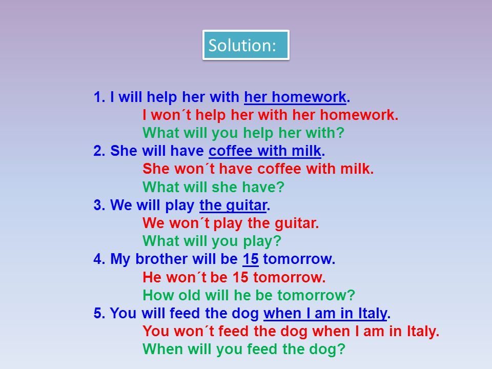 1. I will help her with her homework. I won´t help her with her homework.