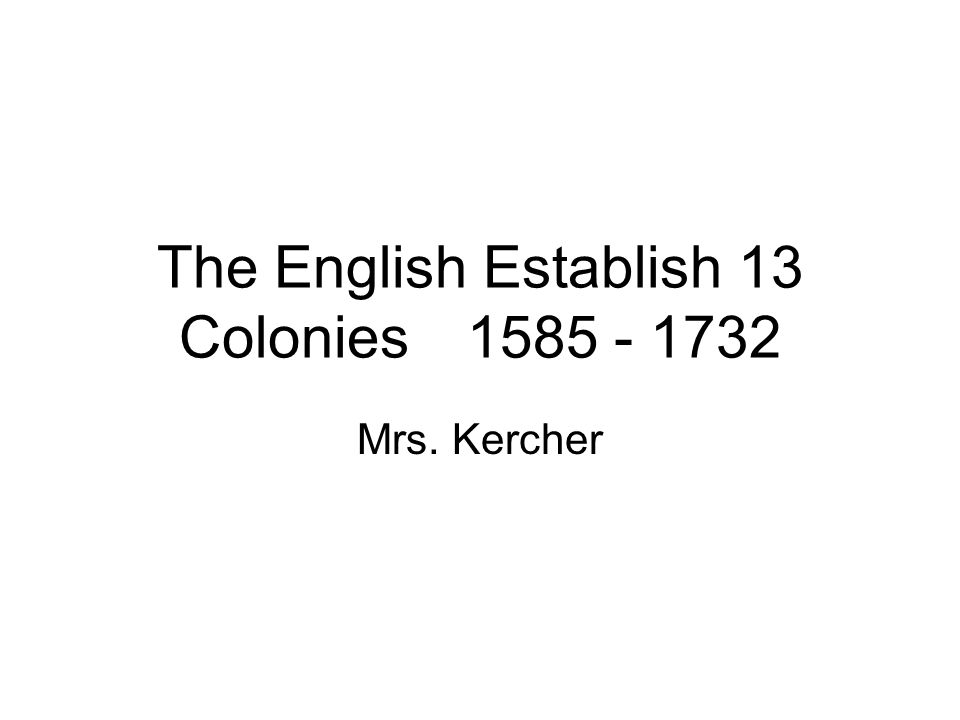 The English Establish 13 Colonies1585 - 1732 Mrs. Kercher