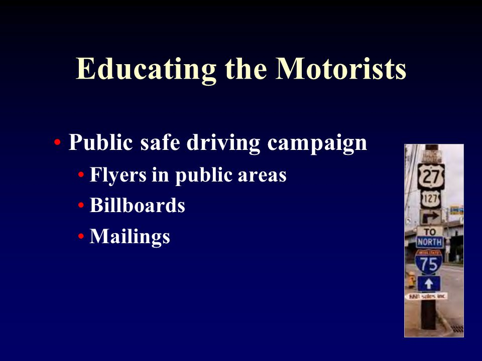 Educating the Motorists Public safe driving campaign Flyers in public areas Billboards Mailings