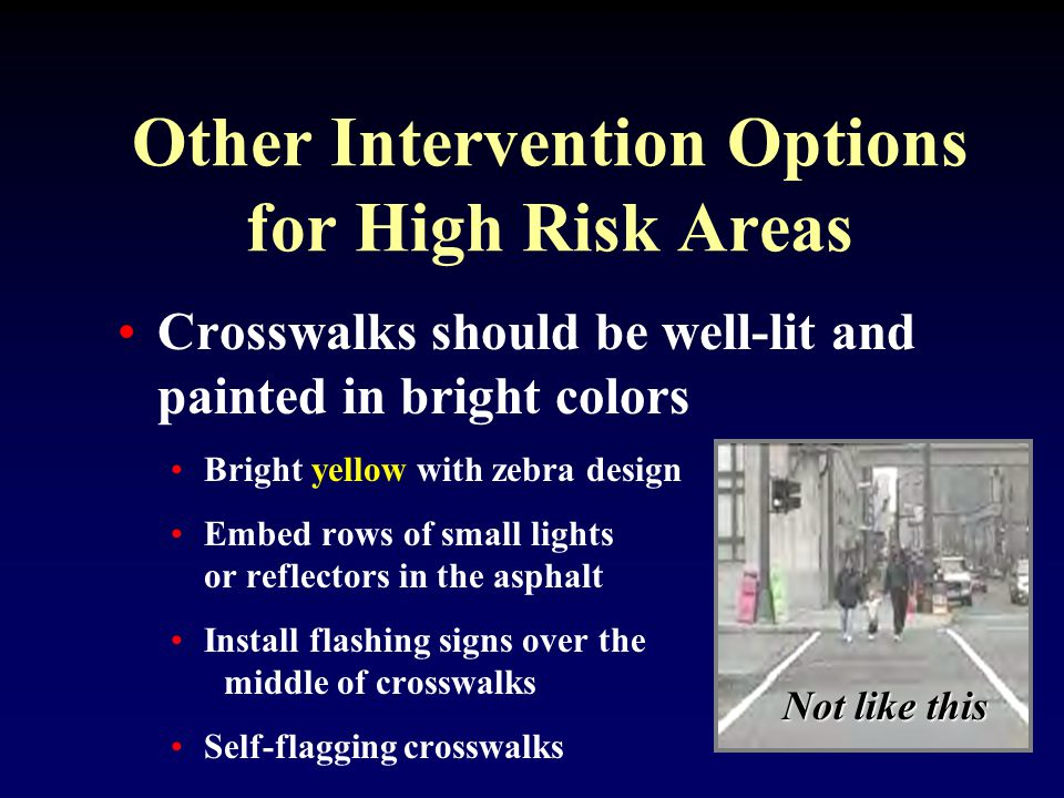 Other Intervention Options for High Risk Areas Crosswalks should be well-lit and painted in bright colors Bright yellow with zebra design Embed rows of small lights or reflectors in the asphalt Install flashing signs over the middle of crosswalks Self-flagging crosswalks Not like this