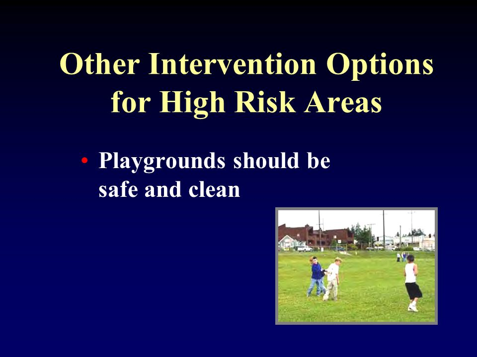 Other Intervention Options for High Risk Areas Playgrounds should be safe and clean