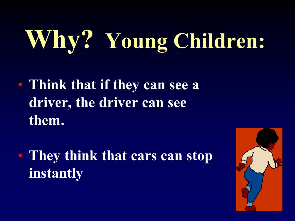 Young Children: They can't tell where sounds come from They can't judge how fast traffic is moving