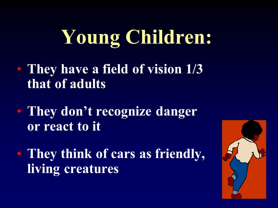 Young Children: They have a field of vision 1/3 that of adults They don't recognize danger or react to it They think of cars as friendly, living creatures