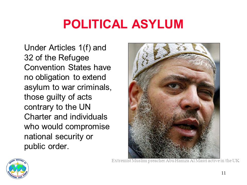11 POLITICAL ASYLUM Under Articles 1(f) and 32 of the Refugee Convention States have no obligation to extend asylum to war criminals, those guilty of