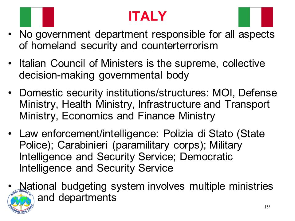 19 No government department responsible for all aspects of homeland security and counterterrorism Italian Council of Ministers is the supreme, collective decision-making governmental body Domestic security institutions/structures: MOI, Defense Ministry, Health Ministry, Infrastructure and Transport Ministry, Economics and Finance Ministry Law enforcement/intelligence: Polizia di Stato (State Police); Carabinieri (paramilitary corps); Military Intelligence and Security Service; Democratic Intelligence and Security Service National budgeting system involves multiple ministries and departments ITALY