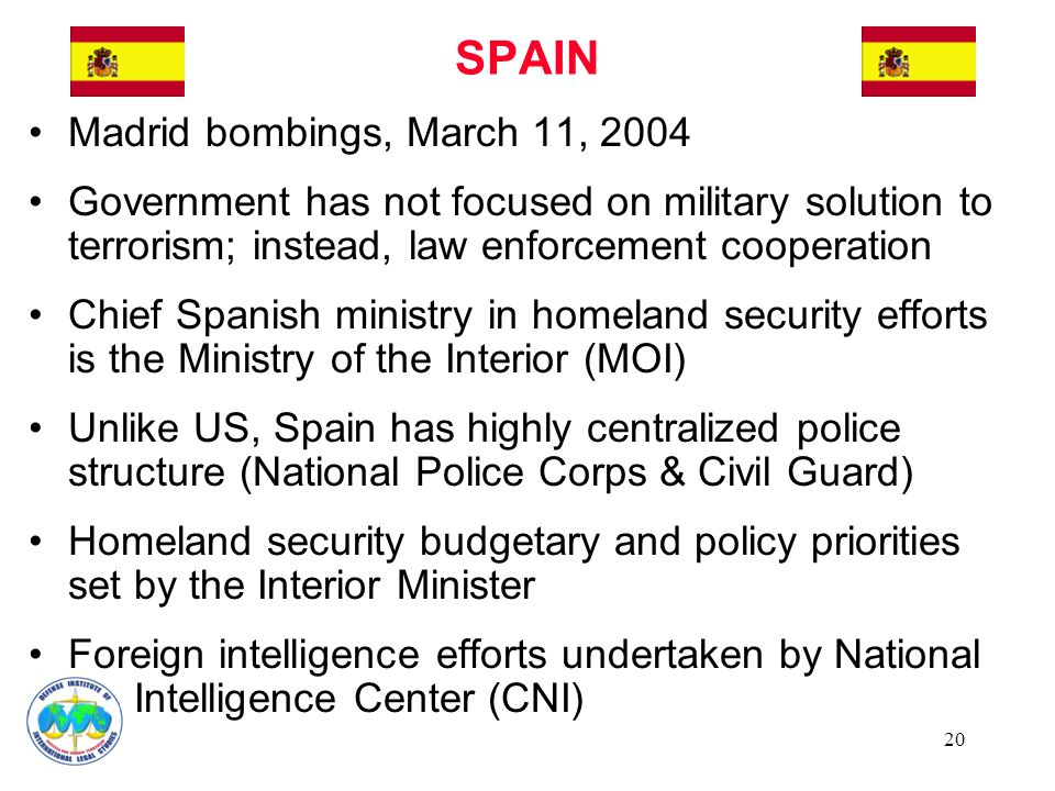 20 Madrid bombings, March 11, 2004 Government has not focused on military solution to terrorism; instead, law enforcement cooperation Chief Spanish mi