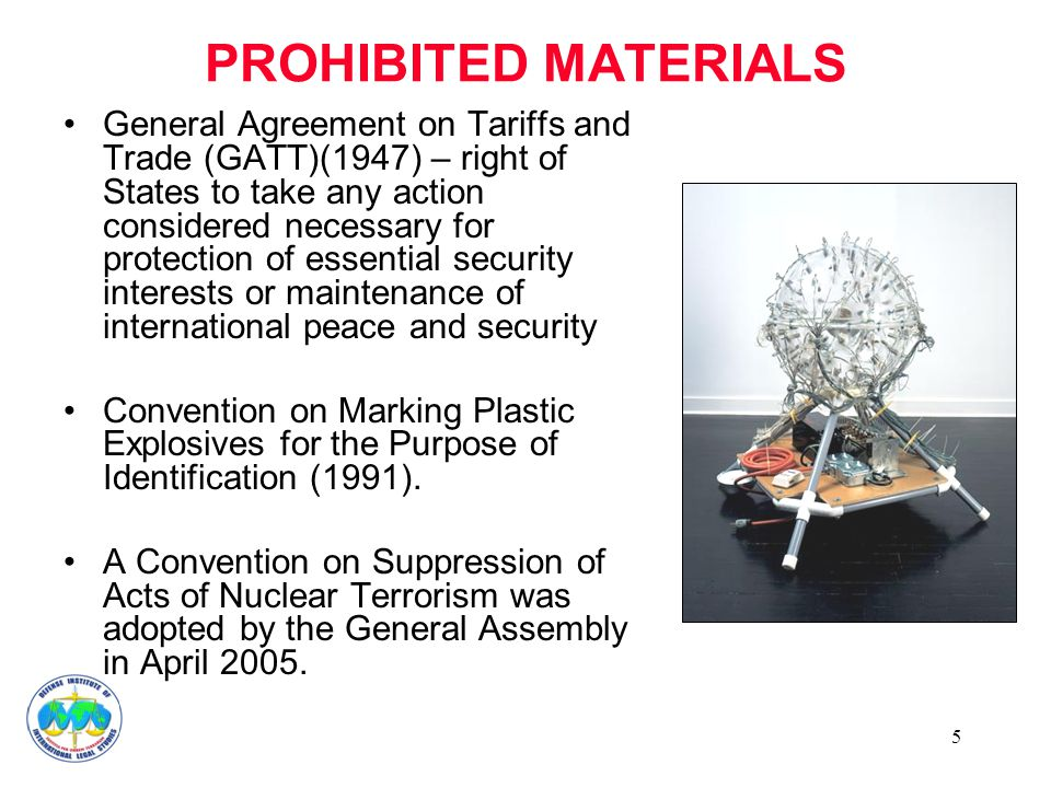 5 PROHIBITED MATERIALS General Agreement on Tariffs and Trade (GATT)(1947) – right of States to take any action considered necessary for protection of