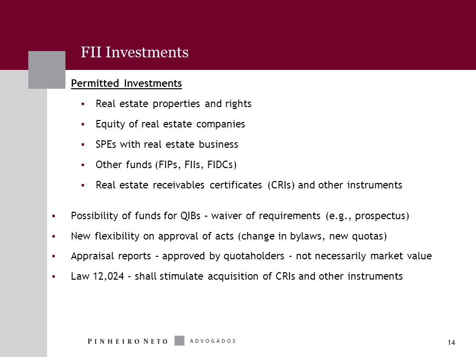 14 Permitted Investments  Real estate properties and rights  Equity of real estate companies  SPEs with real estate business  Other funds (FIPs, FIIs, FIDCs)  Real estate receivables certificates (CRIs) and other instruments  Possibility of funds for QIBs – waiver of requirements (e.g., prospectus)  New flexibility on approval of acts (change in bylaws, new quotas)  Appraisal reports – approved by quotaholders - not necessarily market value  Law 12,024 - shall stimulate acquisition of CRIs and other instruments FII Investments