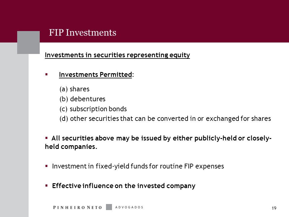19 FIP Investments Investments in securities representing equity  Investments Permitted: (a) shares (b) debentures (c) subscription bonds (d) other securities that can be converted in or exchanged for shares  All securities above may be issued by either publicly-held or closely- held companies.