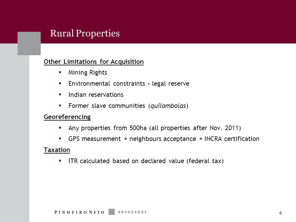 6 Rural Properties Other Limitations for Acquisition  Mining Rights  Environmental constraints – legal reserve  Indian reservations  Former slave communities (quilombolas) Georeferencing  Any properties from 500ha (all properties after Nov.