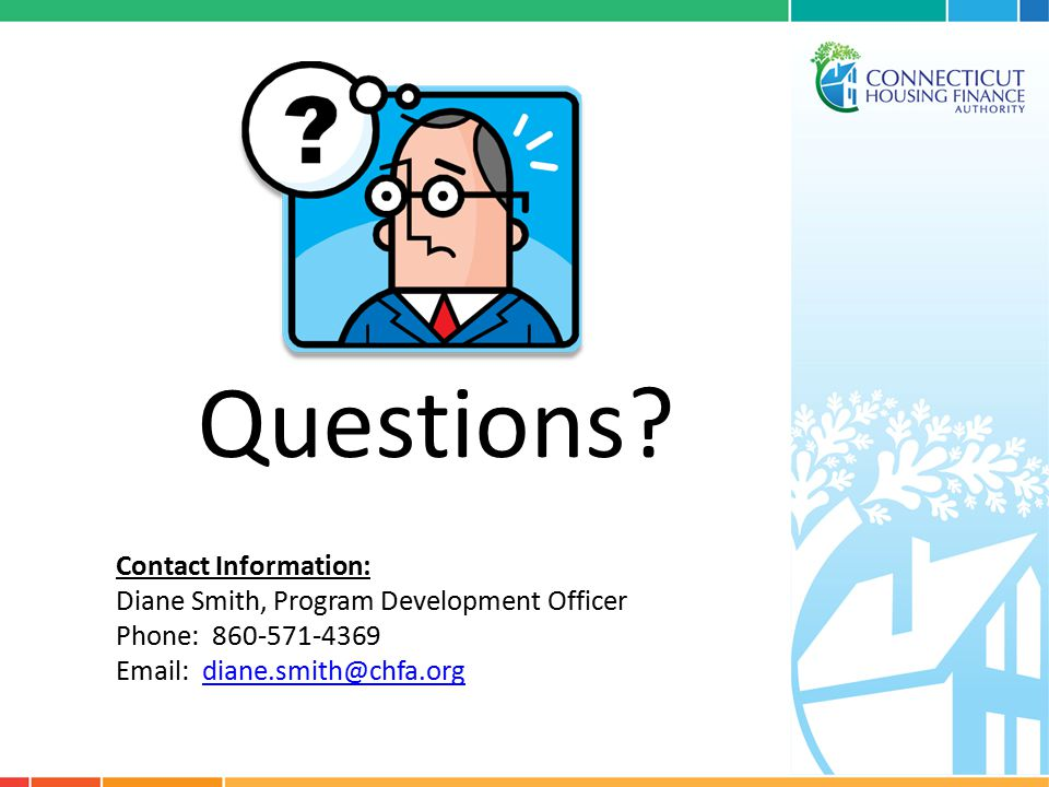 Questions? Contact Information: Diane Smith, Program Development Officer Phone: 860-571-4369 Email: diane.smith@chfa.orgdiane.smith@chfa.org