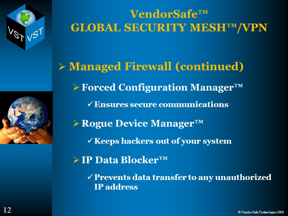 © Vendor Safe Technologies 2008 VendorSafe™ GLOBAL SECURITY MESH™/VPN  Managed Firewall (continued)  Forced Configuration Manager™ Ensures secure communications  Rogue Device Manager™ Keeps hackers out of your system  IP Data Blocker™ Prevents data transfer to any unauthorized IP address 12