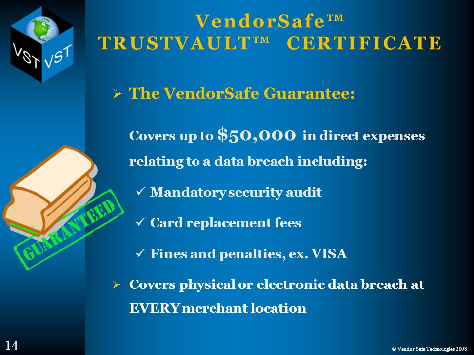 © Vendor Safe Technologies 2008 VendorSafe™ TRUSTVAULT™ CERTIFICATE  The VendorSafe Guarantee: Covers up to $50,000 in direct expenses relating to a data breach including: Mandatory security audit Card replacement fees Fines and penalties, ex.