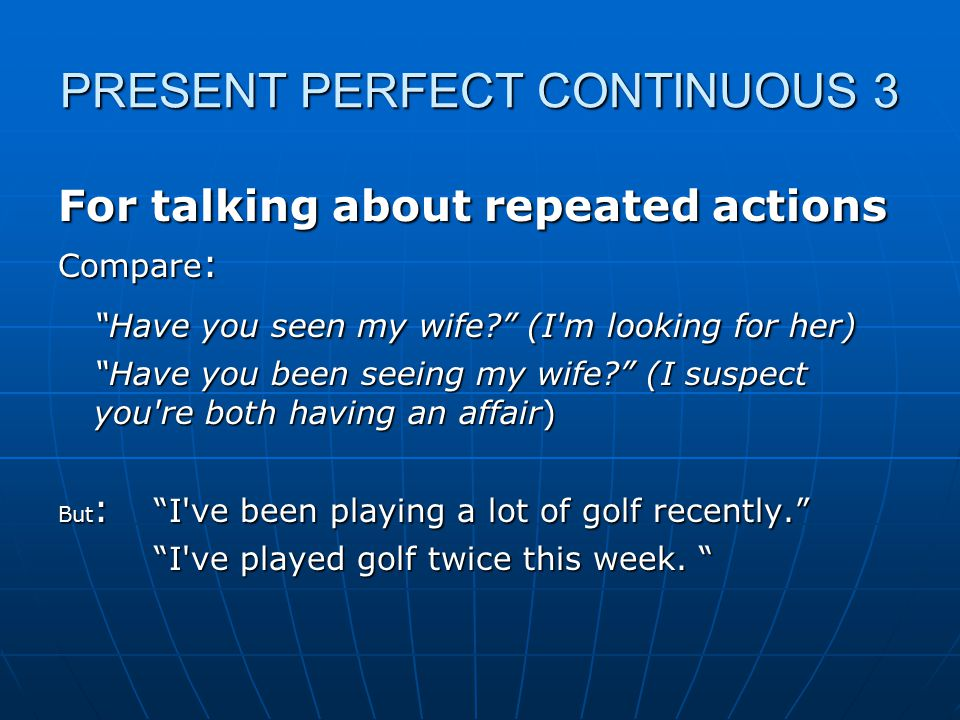 PRESENT PERFECT CONTINUOUS 3 For talking about repeated actions Compare : Have you seen my wife (I m looking for her) Have you been seeing my wife (I suspect you re both having an affair) But : I ve been playing a lot of golf recently. I ve played golf twice this week.