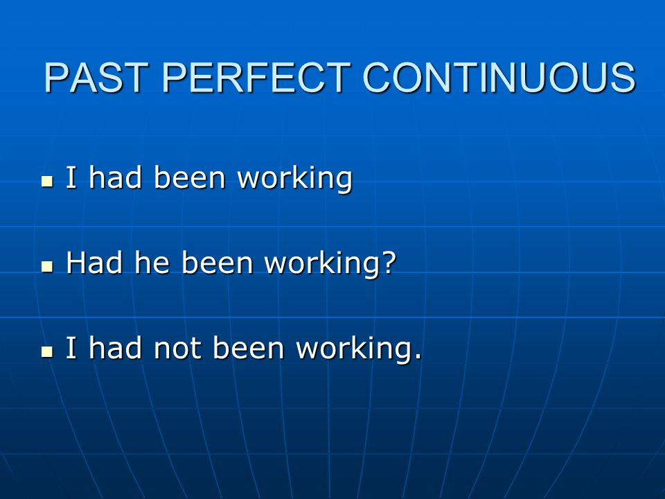 PAST PERFECT CONTINUOUS I had been working I had been working Had he been working.