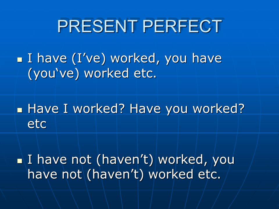 PRESENT PERFECT CONTINUOUS (PROGRESSIVE) I have (I've) been working, you have (you've) been working etc.