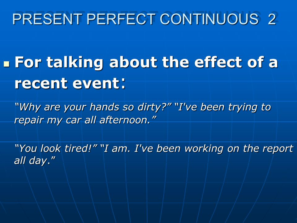 PRESENT PERFECT CONTINUOUS 2 For talking about the effect of a recent event : For talking about the effect of a recent event : Why are your hands so dirty I ve been trying to repair my car all afternoon. You look tired! I am.
