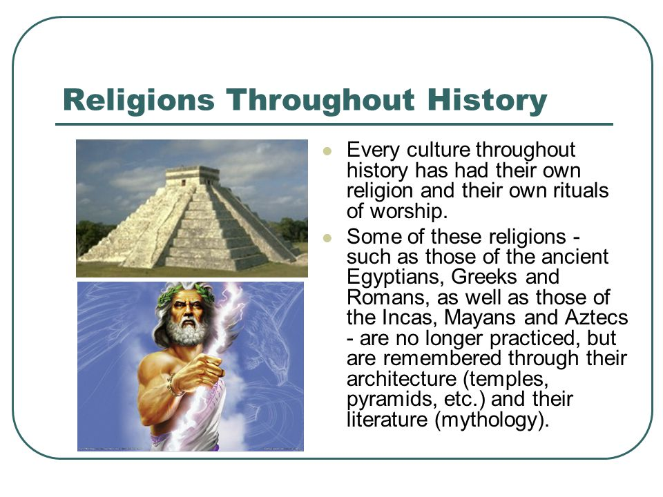Religions Throughout History Every culture throughout history has had their own religion and their own rituals of worship.