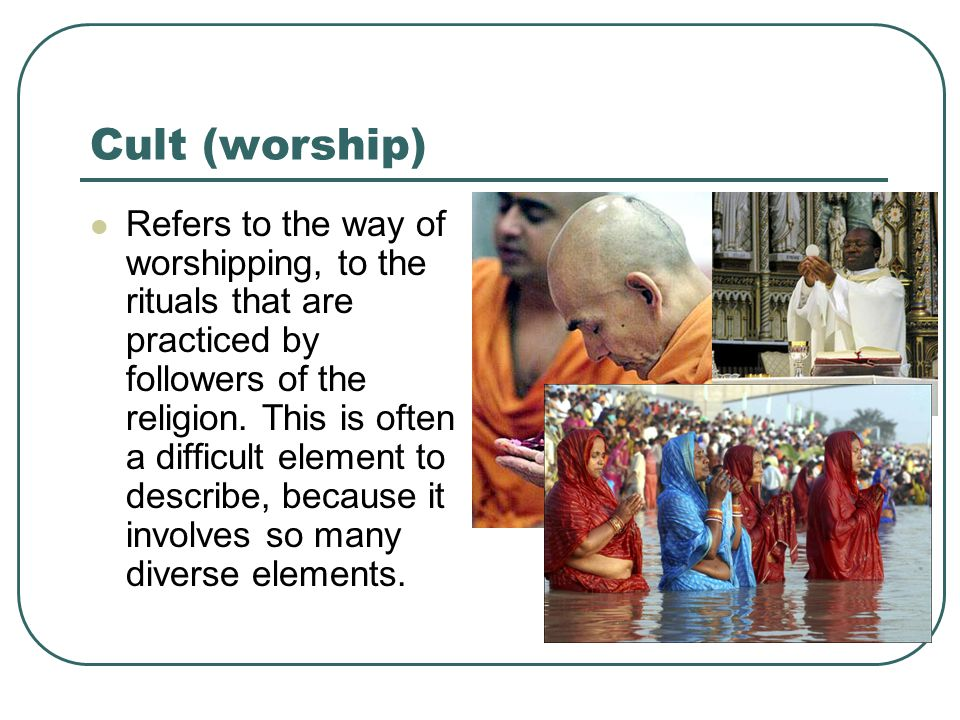 Cult (worship) Refers to the way of worshipping, to the rituals that are practiced by followers of the religion.