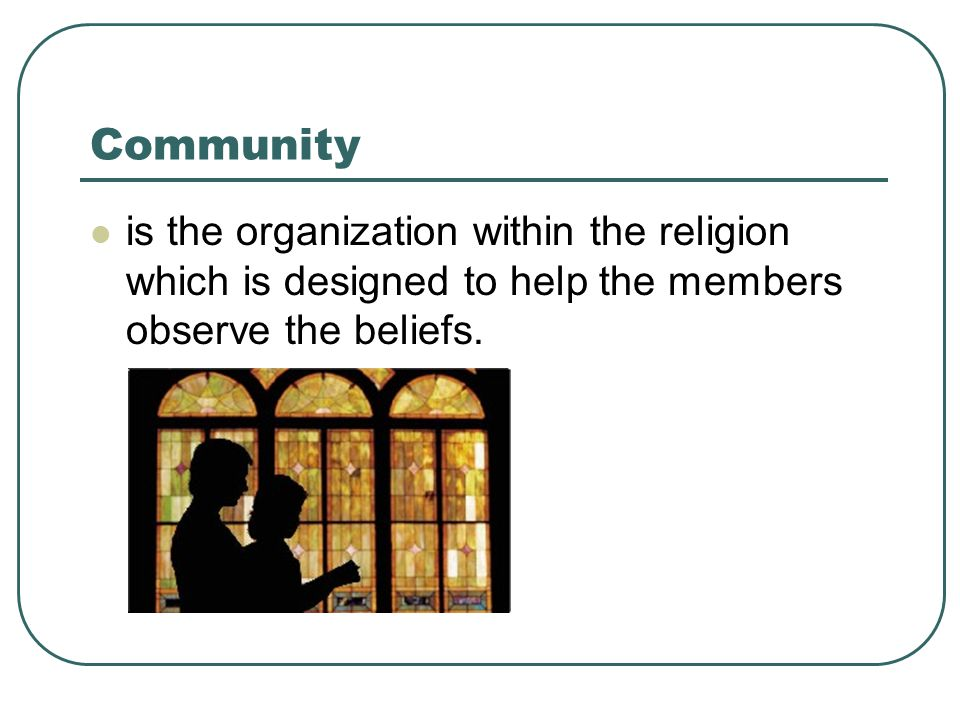 Community is the organization within the religion which is designed to help the members observe the beliefs.