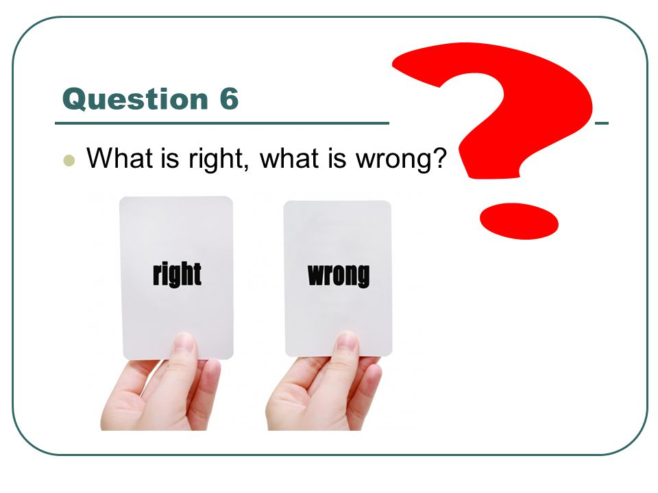 Question 6 What is right, what is wrong
