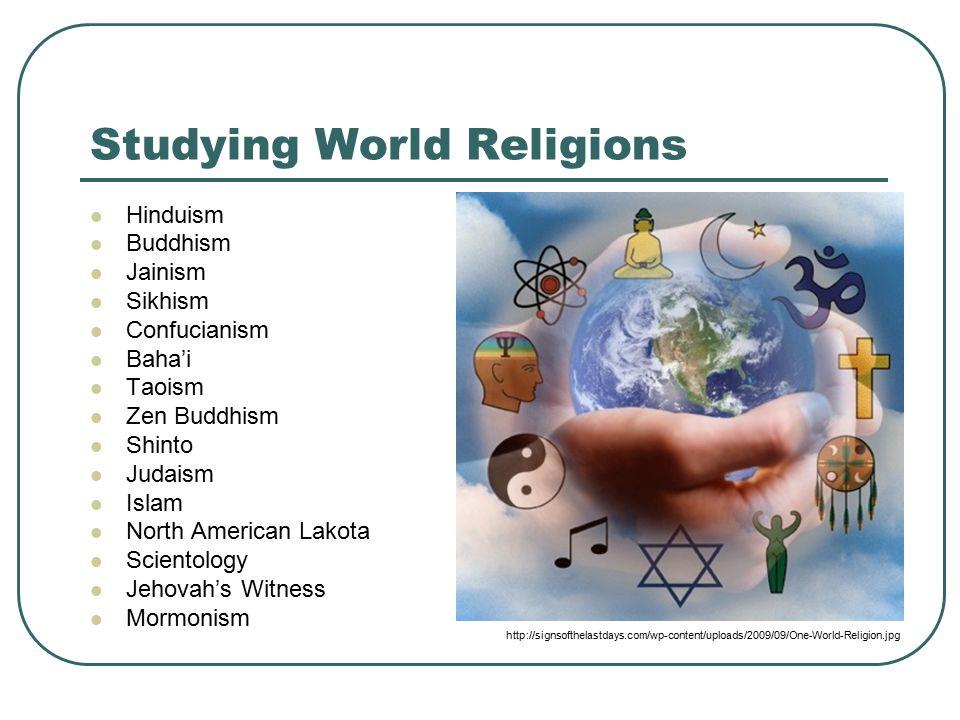 Studying World Religions Hinduism Buddhism Jainism Sikhism Confucianism Baha'i Taoism Zen Buddhism Shinto Judaism Islam North American Lakota Scientology Jehovah's Witness Mormonism http://signsofthelastdays.com/wp-content/uploads/2009/09/One-World-Religion.jpg