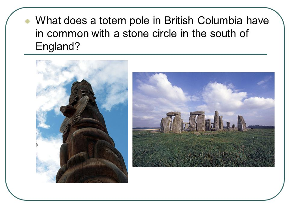 What does a totem pole in British Columbia have in common with a stone circle in the south of England