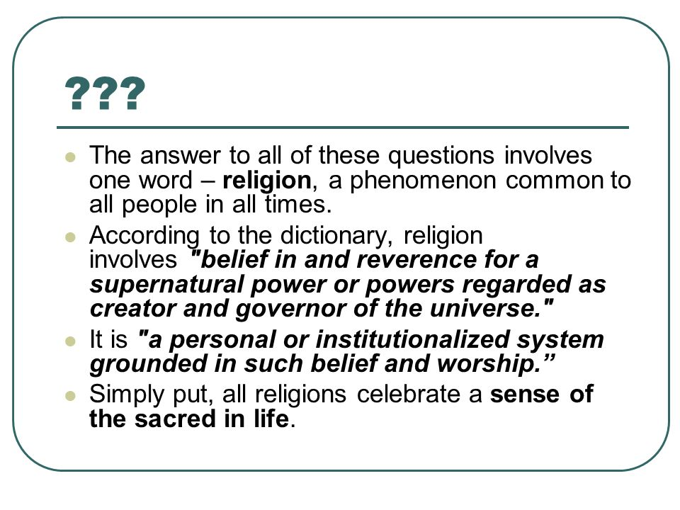 ??? The answer to all of these questions involves one word – religion, a phenomenon common to all people in all times. According to the dictionary, re
