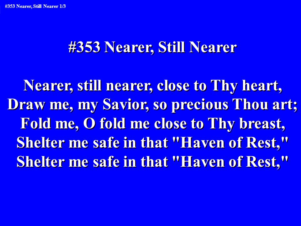 #353 Nearer, Still Nearer Nearer, still nearer, close to Thy heart, Draw me, my Savior, so precious Thou art; Fold me, O fold me close to Thy breast, Shelter me safe in that Haven of Rest, #353 Nearer, Still Nearer Nearer, still nearer, close to Thy heart, Draw me, my Savior, so precious Thou art; Fold me, O fold me close to Thy breast, Shelter me safe in that Haven of Rest, #353 Nearer, Still Nearer 1/3