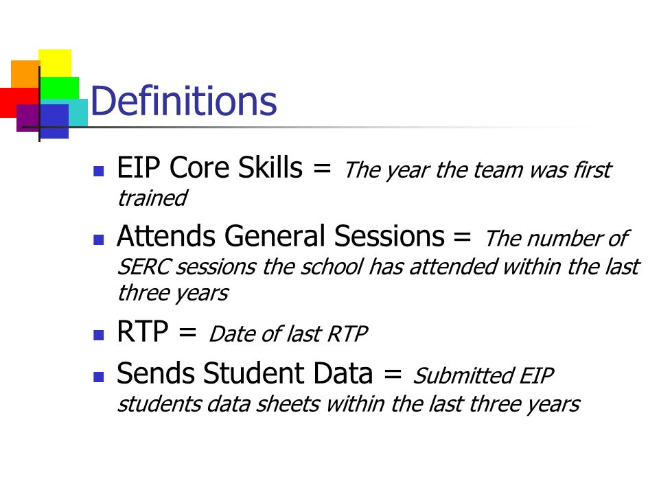 Definitions EIP Core Skills = The year the team was first trained Attends General Sessions = The number of SERC sessions the school has attended within the last three years RTP = Date of last RTP Sends Student Data = Submitted EIP students data sheets within the last three years