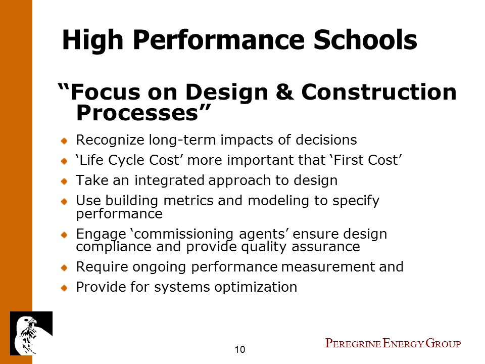 10 P EREGRINE E NERGY G ROUP High Performance Schools Focus on Design & Construction Processes Recognize long-term impacts of decisions 'Life Cycle Cost' more important that 'First Cost' Take an integrated approach to design Use building metrics and modeling to specify performance Engage 'commissioning agents' ensure design compliance and provide quality assurance Require ongoing performance measurement and Provide for systems optimization