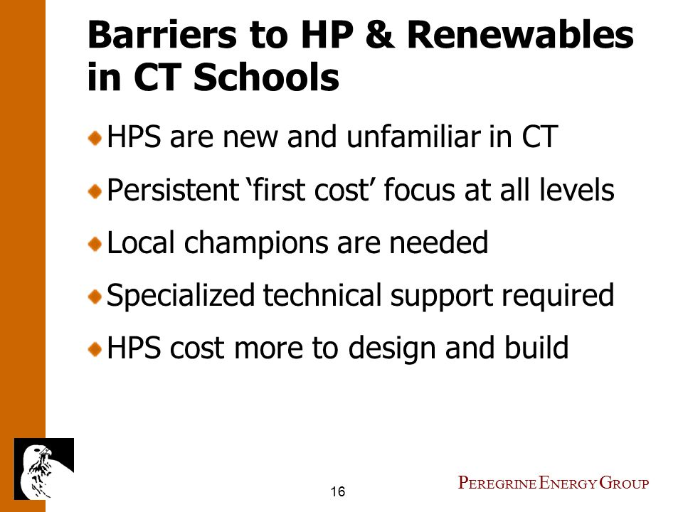 16 P EREGRINE E NERGY G ROUP Barriers to HP & Renewables in CT Schools HPS are new and unfamiliar in CT Persistent 'first cost' focus at all levels Local champions are needed Specialized technical support required HPS cost more to design and build