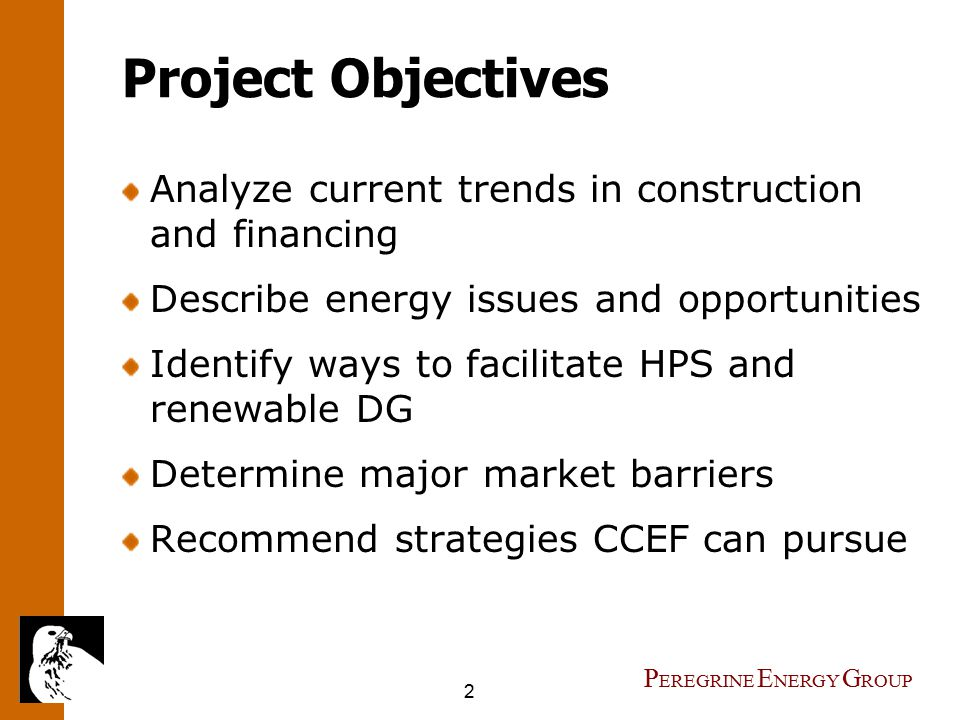 2 P EREGRINE E NERGY G ROUP Project Objectives Analyze current trends in construction and financing Describe energy issues and opportunities Identify ways to facilitate HPS and renewable DG Determine major market barriers Recommend strategies CCEF can pursue