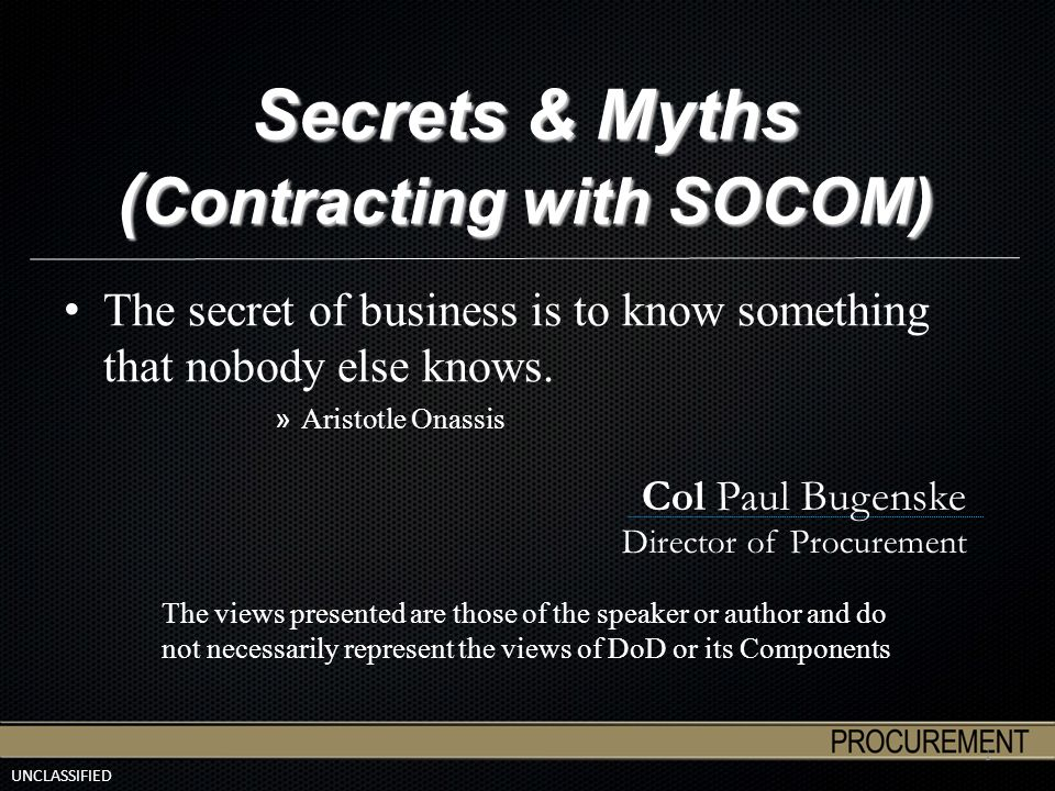 UNCLASSIFIED Secrets & Myths ( Contracting with SOCOM) The secret of business is to know something that nobody else knows. » Aristotle Onassis 1 Col P