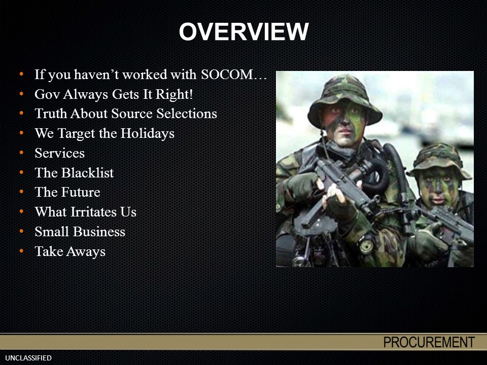 UNCLASSIFIED OVERVIEW If you haven't worked with SOCOM… Gov Always Gets It Right! Truth About Source Selections We Target the Holidays Services The Bl