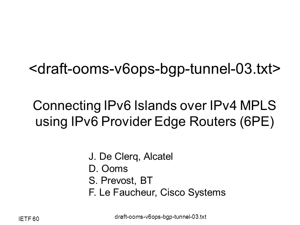 IETF 60 draft-ooms-v6ops-bgp-tunnel-03.txt Connecting IPv6 Islands over IPv4 MPLS using IPv6 Provider Edge Routers (6PE) J.
