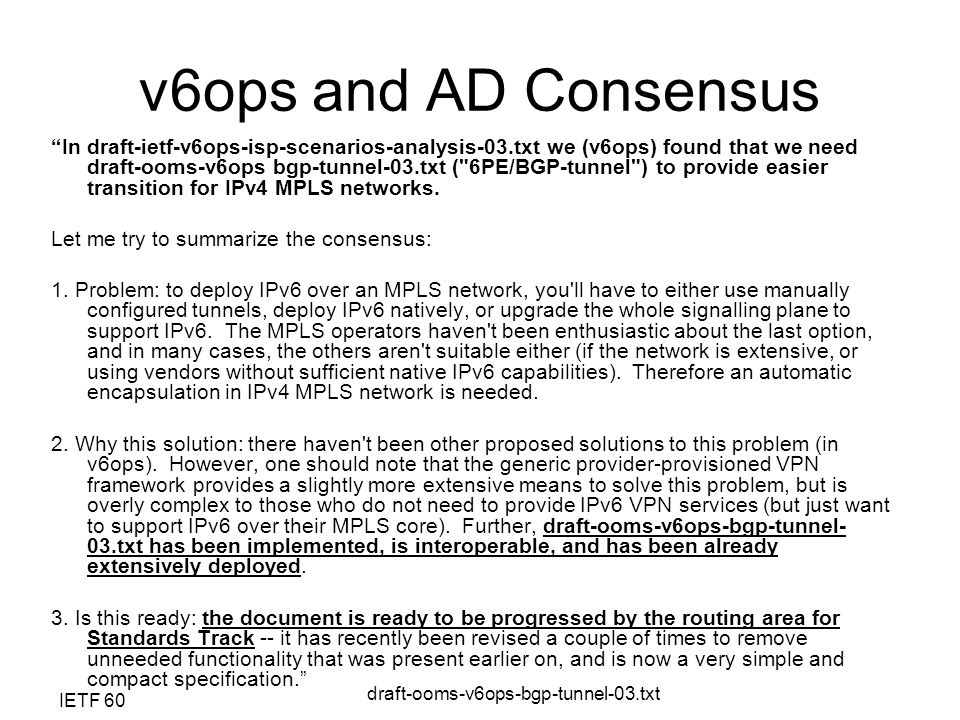 IETF 60 draft-ooms-v6ops-bgp-tunnel-03.txt v6ops and AD Consensus In draft-ietf-v6ops-isp-scenarios-analysis-03.txt we (v6ops) found that we need draft-ooms-v6ops bgp-tunnel-03.txt ( 6PE/BGP-tunnel ) to provide easier transition for IPv4 MPLS networks.