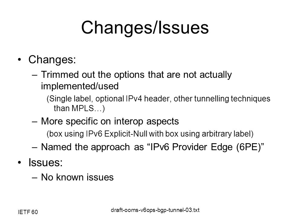 IETF 60 draft-ooms-v6ops-bgp-tunnel-03.txt Changes/Issues Changes: –Trimmed out the options that are not actually implemented/used (Single label, optional IPv4 header, other tunnelling techniques than MPLS…) –More specific on interop aspects (box using IPv6 Explicit-Null with box using arbitrary label) –Named the approach as IPv6 Provider Edge (6PE) Issues: –No known issues