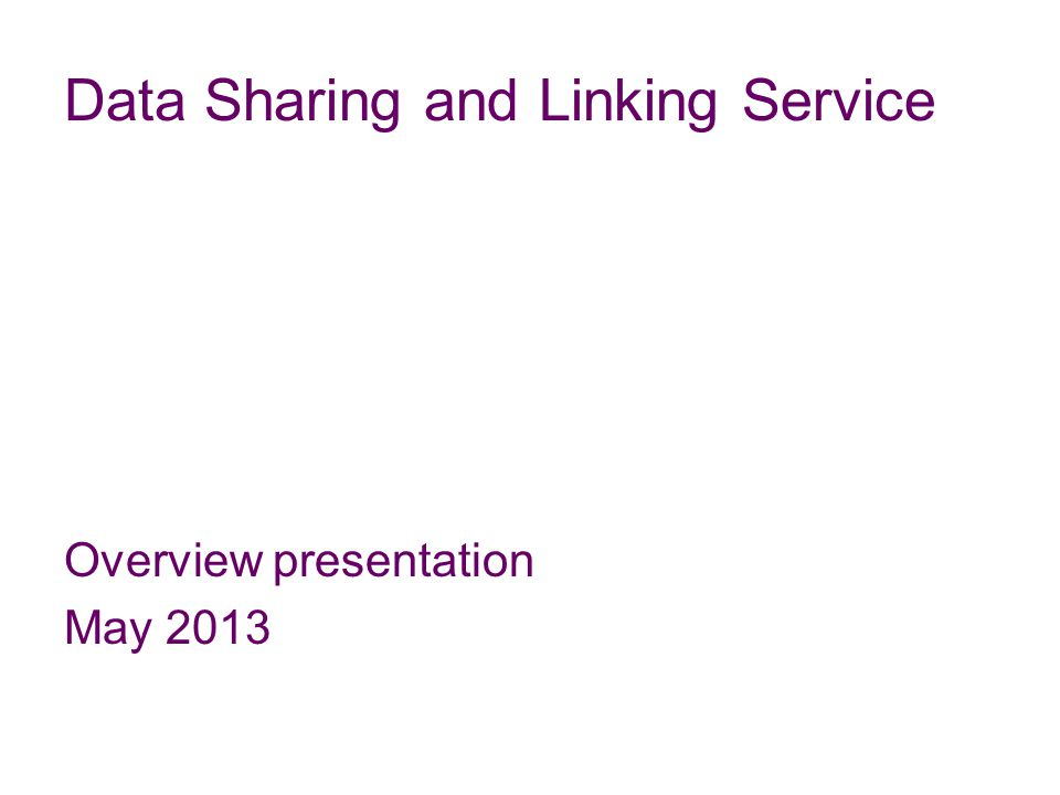 Data Sharing and Linking Service Overview presentation May 2013
