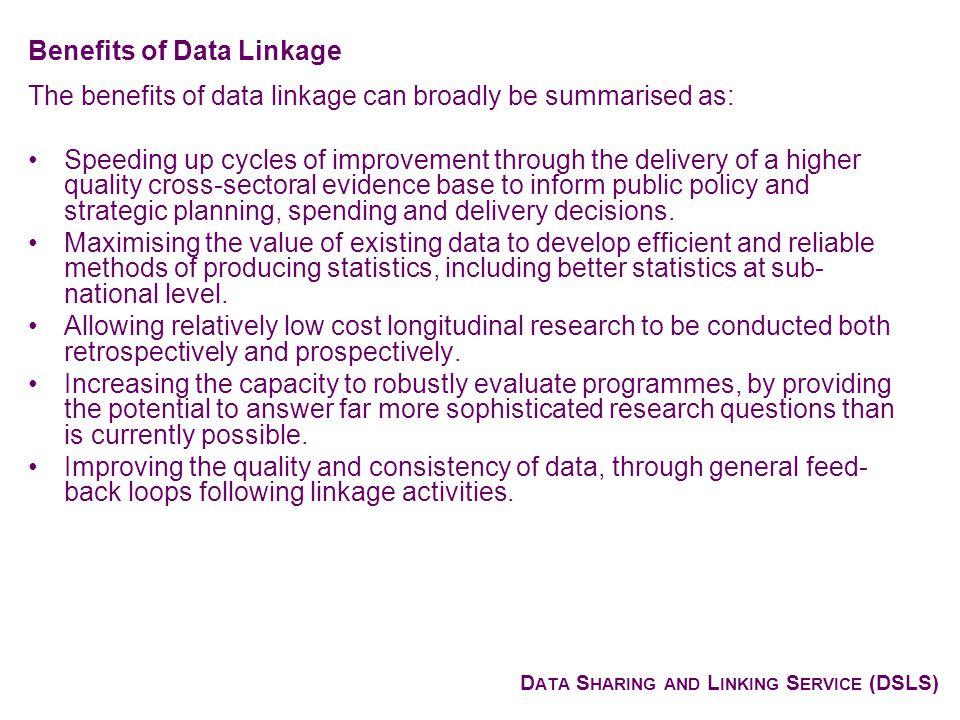 D ATA S HARING AND L INKING S ERVICE (DSLS) The benefits of data linkage can broadly be summarised as: Speeding up cycles of improvement through the delivery of a higher quality cross-sectoral evidence base to inform public policy and strategic planning, spending and delivery decisions.