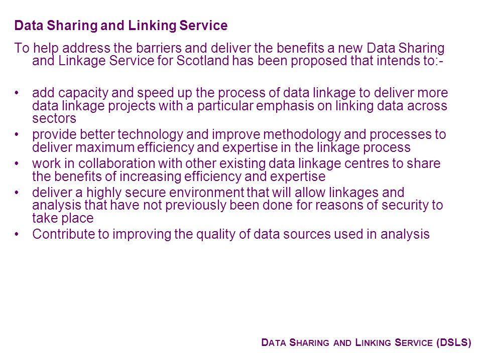D ATA S HARING AND L INKING S ERVICE (DSLS) To help address the barriers and deliver the benefits a new Data Sharing and Linkage Service for Scotland has been proposed that intends to:- add capacity and speed up the process of data linkage to deliver more data linkage projects with a particular emphasis on linking data across sectors provide better technology and improve methodology and processes to deliver maximum efficiency and expertise in the linkage process work in collaboration with other existing data linkage centres to share the benefits of increasing efficiency and expertise deliver a highly secure environment that will allow linkages and analysis that have not previously been done for reasons of security to take place Contribute to improving the quality of data sources used in analysis Data Sharing and Linking Service