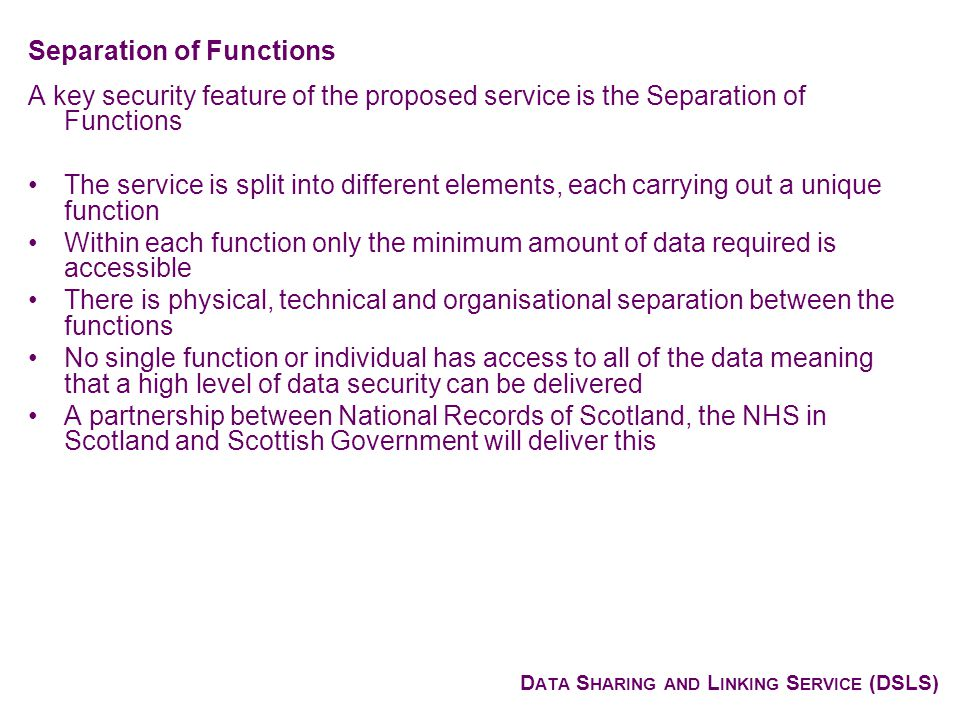 D ATA S HARING AND L INKING S ERVICE (DSLS) A key security feature of the proposed service is the Separation of Functions The service is split into different elements, each carrying out a unique function Within each function only the minimum amount of data required is accessible There is physical, technical and organisational separation between the functions No single function or individual has access to all of the data meaning that a high level of data security can be delivered A partnership between National Records of Scotland, the NHS in Scotland and Scottish Government will deliver this Separation of Functions