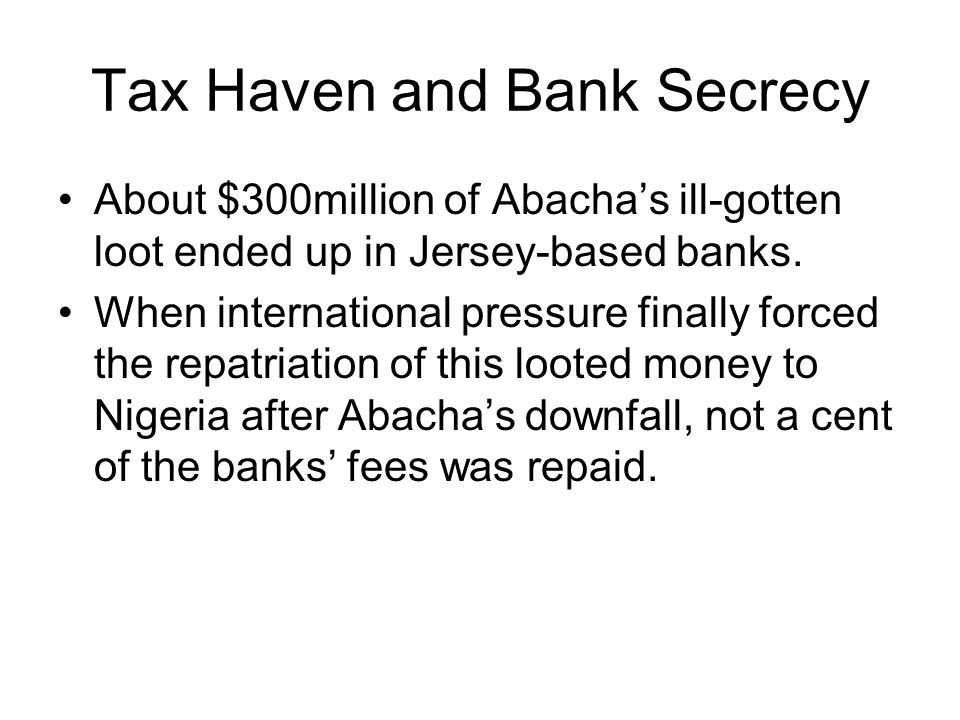 Tax Haven and Bank Secrecy About $300million of Abacha's ill-gotten loot ended up in Jersey-based banks.