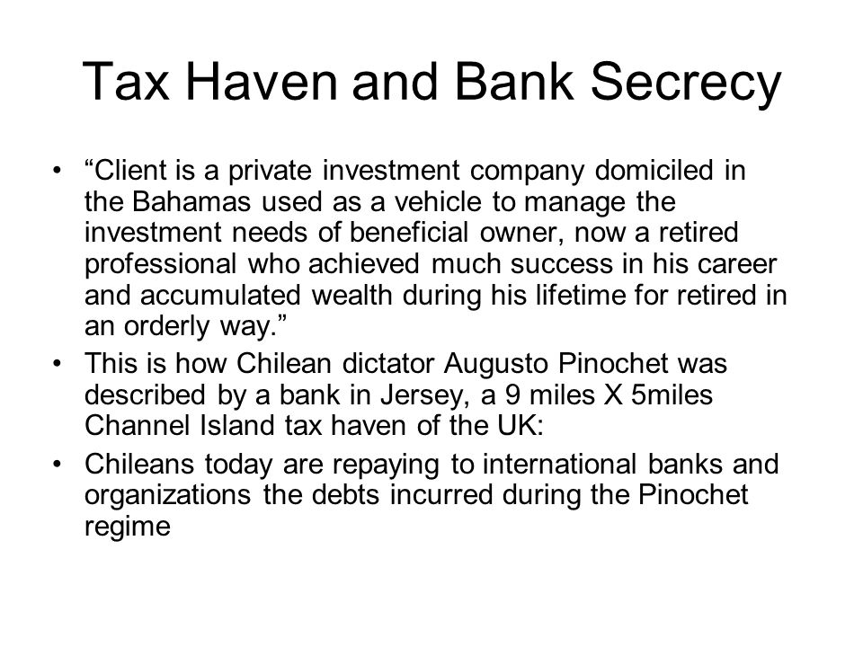 Tax Haven and Bank Secrecy Client is a private investment company domiciled in the Bahamas used as a vehicle to manage the investment needs of beneficial owner, now a retired professional who achieved much success in his career and accumulated wealth during his lifetime for retired in an orderly way. This is how Chilean dictator Augusto Pinochet was described by a bank in Jersey, a 9 miles X 5miles Channel Island tax haven of the UK: Chileans today are repaying to international banks and organizations the debts incurred during the Pinochet regime